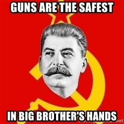 Stalin Says - GUNS aRE THE SAFEST IN BIG BROTHER's HANDS