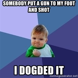 Success Kid - somebody put a gun to my foot and shot i dogded it