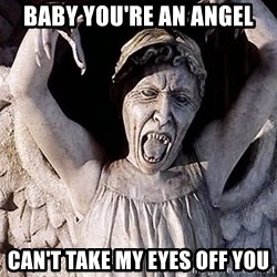 Weeping angel meme - BABY YOU'RE AN ANGEL CAN'T TAKE MY EYES OFF YOU
