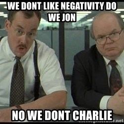 Office space - we dont like negativity do we jon no we dont charlie