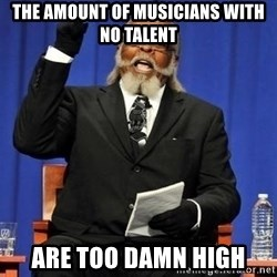 Rent is too dam high - The Amount of musicians with no talent are too damn high