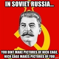 Stalin Says - iN SOVIET RUSSIA... YOU DINT MAKE PICTURES OF NICK CAGE, NICK CAGE MAKES PICTURES OF YOU