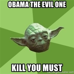 Advice Yoda Gives - OBAMA THE EVIL ONE KILL YOU MUST