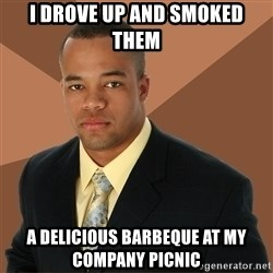 Successful Black Man - I drove up and smoked them a delicious barbeque at my company picnic