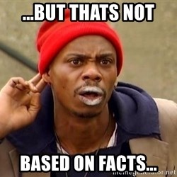 Tyrone Biggums - ...but thats not based on facts...