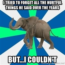 PTSD Elephant - I tried to forget all the hurtfUl things he said over the years But...I couldn't