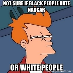 Futurama Fry - Not sure if black people hate nascar or white people