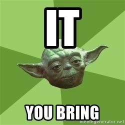 Advice Yoda Gives - IT YOU BRING