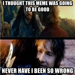 Bilbo and Thorin - I thought this meme was going to be good Never have I been so wrong