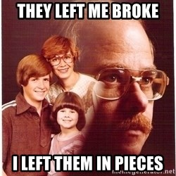 Vengeance Dad - they left me broke I left them in pieces