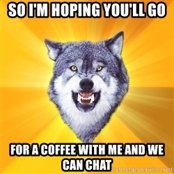Courage Wolf - so i'm hoping you'll go for a coffee with me and we can chat