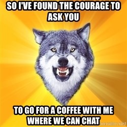 Courage Wolf - so i've found the courage to ask you to go for a coffee with me where we can chat