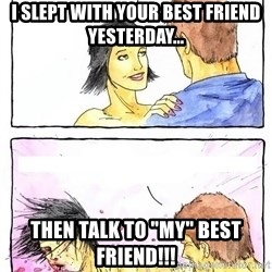 "Alpha Boyfriend - I slept with your best friend yesterday... then talk to ""my"" best friend!!!"