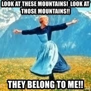 Look at all these - look at these mountains!  look at those mountains!!  they belong to me!!