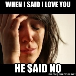 First World Problems - when i said i love you he said no