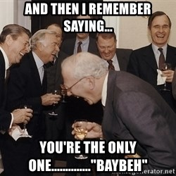 """And Then I Said - and then I remember saying... you're the only one..............""""baybeh"""""""