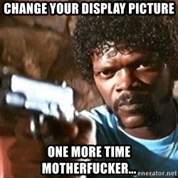 Pulp Fiction - change your DisPlay picture one more time motherfucker...