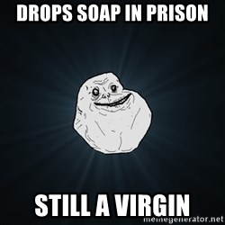 Forever Alone - drops soap in prison still a virgin