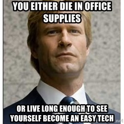 Harvey Dent - you either die in office supplies or live long enough to see yourself become an easy tech