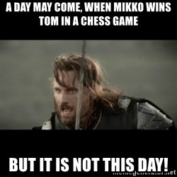 But it is not this Day ARAGORN - A DAY MAY COME, WHEN MIKKO WINS TOM IN A CHESS GAME BUT IT IS NOT THIS DAY!