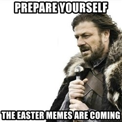 Prepare yourself - prepare yourself the easter memes are coming