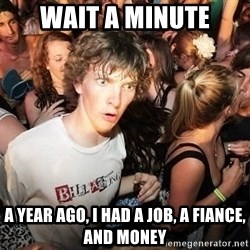 Sudden Realization Ralph - wait a minute a year ago, I had a job, a fiance, and money