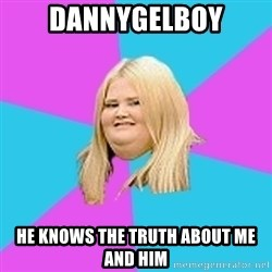 Fat Girl - DANNYGELBOY HE KNOWS THE TRUTH ABOUT ME AND HIM