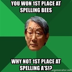 High Expectations Asian Father - you won 1st place at spelling bees why not 1st place at spelling a's!?