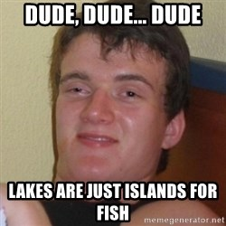 Really highguy - Dude, dude... dude Lakes are just islands for fish