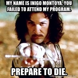 My name is Inigo Montoya  - My name is inigo montoya. YOu Failed to attend my program. Prepare to die.
