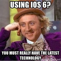 Willy Wonka - USing iOs 6? You must really have the latest technology