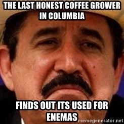 mexicanotriste - The last honest coffee grower in columbia finds out its used for enemas