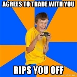 Annoying Gamer Kid - agrees to trade with you rips you off
