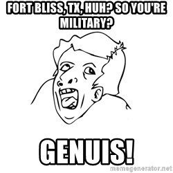 genius rage meme - Fort Bliss, TX, huh? So you're military? Genuis!