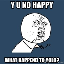 Y U No - Y U NO HAPPY WHAT HAPPEND TO YOLO?