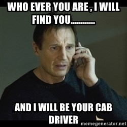 I will Find You Meme - who ever you are , I will find you............ and I will be your cab driver