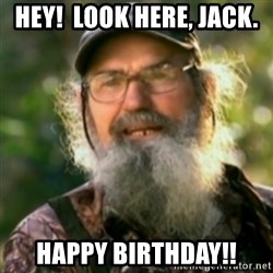 Duck Dynasty - Uncle Si  - Hey!  Look here, jack. Happy birthday!!