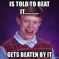 Bad Luck Brian - is told to beat it............ gets beaten by it