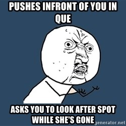 Y U No - pushes infront of you in que asks you to look after spot while she's gone