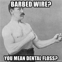 Overly Manly Man, man - Barbed wire? You mean dental floss?