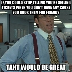 Bill Lumbergh - If you could stop telling you're selling tickets when you don't have any cause you book them for friends Taht would be great