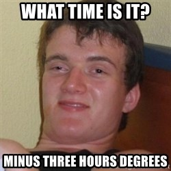 Really highguy - what time is it? minus three hours degrees