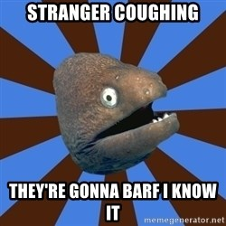 Emetophobic Eel - Stranger Coughing THey're gonna barf I know it