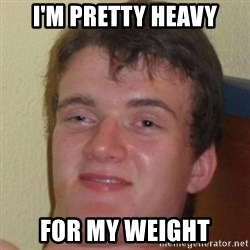 10guy - I'm pretty heavy for my weight
