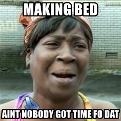 Ain't Nobody got time fo that - making bed aint nobody got time fo dat