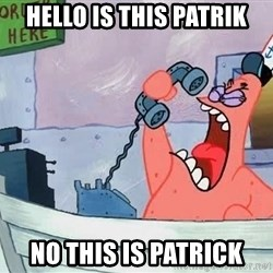 THIS IS PATRICK - HELLO IS THIS PATRIK NO THIS IS PATRICK