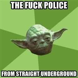 Advice Yoda Gives - The fuck police from straight underground