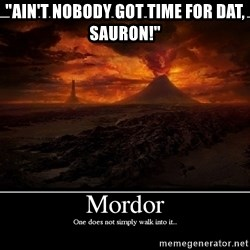 "Lord Of The Rings Boromir One Does Not Simply Mordor - ""ain't nobody got time for dat, SAURON!"""