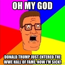 Hank Hill - oh my god  Donald trump just entered the Wwe hall of fame. now i'm sick!