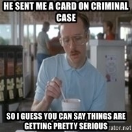 So I guess you can say things are getting pretty serious  - HE SENT ME A CARD ON CRIMINAL CASE SO I GUESS YOU CAN SAY THINGS ARE GETTING PRETTY SERIOUS